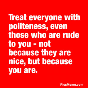 Treat everyone with politeness, even those who are rude to you – not ...