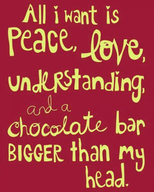 All I want is peace, love, understanding and a chocolate bar bigger ...