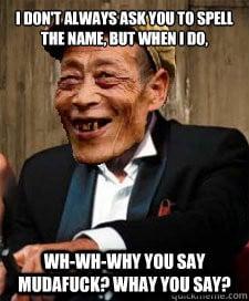 ... do, Wh-wh-why you say mudafuck? whay you say? Dos Equis Chinaman