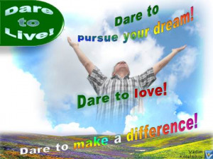 ... your dream! Dare to love! Dare to make a difference! Vadim Kotelnikov