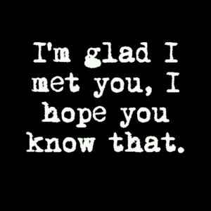 glad I met you, I hope you know that.