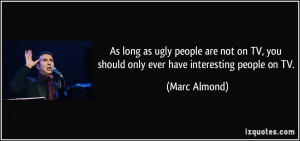 As long as ugly people are not on TV, you should only ever have ...