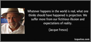 ... our fictitious illusion and expectations of reality. - Jacque Fresco
