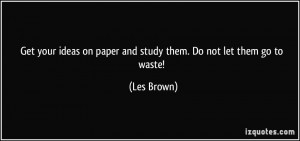 Get your ideas on paper and study them. Do not let them go to waste ...