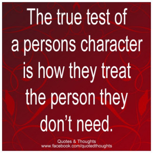 The true test of a persons character is how they treat the person they ...