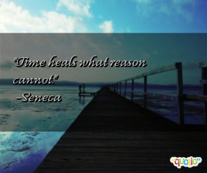 Time heals what reason cannot. -Seneca