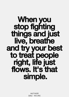 ... live, breathe and try your best to treat people right, life just flows