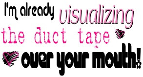 am already visualizing the duct tape over your mouth | Quote