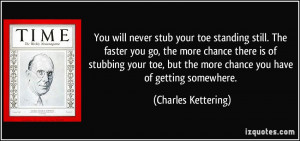 You will never stub your toe standing still. The faster you go, the ...
