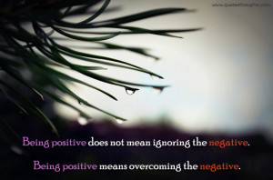 Being positive does not mean ignoring the negative. Being positive ...