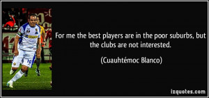 For me the best players are in the poor suburbs, but the clubs are not ...