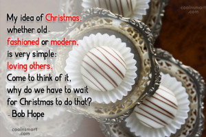 Quote: My idea of Christmas, whether old- fashioned...