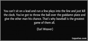 ... . That's why baseball is the greatest game of them all. - Earl Weaver