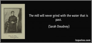 The mill will never grind with the water that is past. - Sarah Doudney