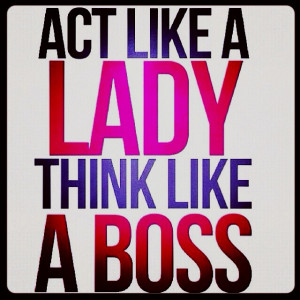 Act like a LADY, think like a BOSS. :D
