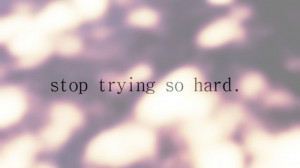 Stop trying so hard to impress others. If you have to try that hard ...