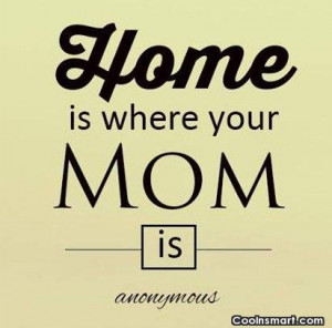 Mother Quote: Home is where your Mom is.