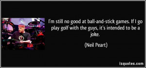 still no good at ball-and-stick games. If I go play golf with the ...