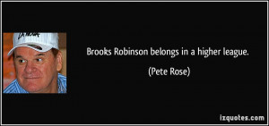 Brooks Robinson belongs in a higher league. - Pete Rose