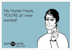 No Hunter Hayes, YOU'RE all I ever wanted!
