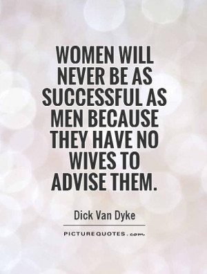 Women will never be as successful as men because they have no wives to ...