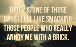 ... feel like smacking those people who really annoy me with a brick