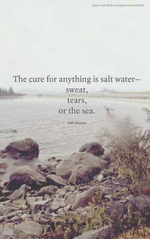 The cure for anything is salt water - sweat, tears, or the sea.