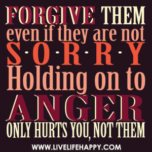 ... if they are not sorry holding on to anger only hurts you, not them