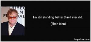 still standing, better than I ever did. - Elton John