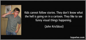 Kids cannot follow stories. They don't know what the hell is going on ...