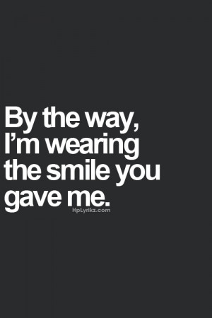 by the way i m wearing the smile you gave me