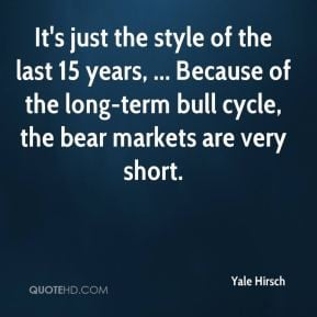 Yale Hirsch - It's just the style of the last 15 years, ... Because of ...