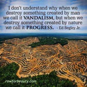 ... we destroy something created by nature we it progress. Ed Begley Jr