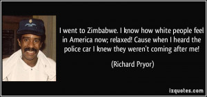 went to Zimbabwe. I know how white people feel in America now ...