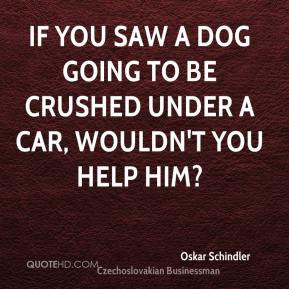If you saw a dog going to be crushed under a car, wouldn't you help ...
