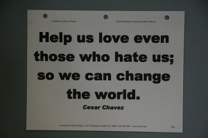 ... even those who hate us; so we can change the world. - Cesar Chavez