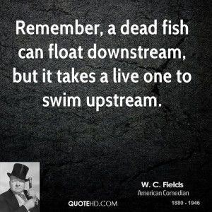 Remember, a dead fish can float downstream, but it takes a live one to ...