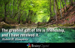 The greatest gift of life is friendship, and I have received it ...