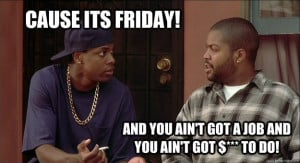 cause its friday and you aint got a job and you aint got - Smokey
