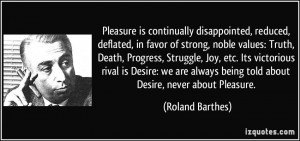 ... Desire: we are always being told about Desire, never about Pleasure