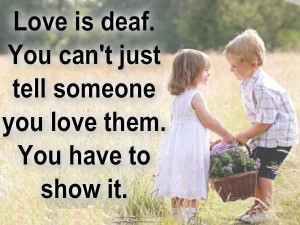 love is deaf, you have to show it