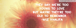 they say we re too young to love but maybe they re too old to remember ...