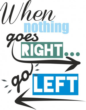 When nothing goes right. Go left. Picture Quote #7