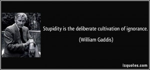 Stupidity is the deliberate cultivation of ignorance. - William Gaddis