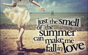 Just the smell of the summer can make me fall in love