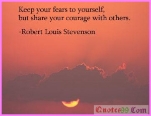Keep your fears to yourself but share your courage with others ~ Fear ...