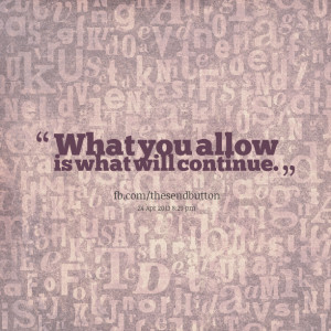 Quotes Picture: what you allow is what will continue
