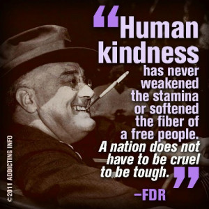 Human Kindness has never weakened the stamina or softened the fiber ...