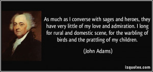 ... the warbling of birds and the prattling of my children. - John Adams