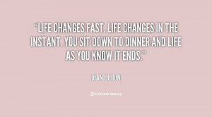 Life changes fast. Life changes in the instant. You sit down to dinner ...